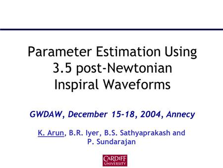Parameter Estimation Using 3.5 post-Newtonian Inspiral Waveforms GWDAW, December 15-18, 2004, Annecy K. Arun, B.R. Iyer, B.S. Sathyaprakash and P. Sundarajan.