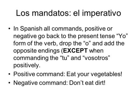 "Los mandatos: el imperativo In Spanish all commands, positive or negative go back to the present tense ""Yo"" form of the verb, drop the ""o"" and add the."