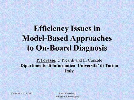 "October 17-19, 2001ESA Workshop ""On-Board Autonomy"" Efficiency Issues in Model-Based Approaches to On-Board Diagnosis P.Torasso, C.Picardi and L. Console."