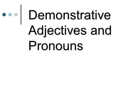 Demonstrative Adjectives and Pronouns. Demonstrative Adjectives Demonstrative Adjectives tells us where someone or something is located in relation to.