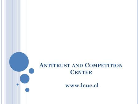 A NTITRUST AND C OMPETITION C ENTER www.lcuc.cl. A BOUT THE C ENTER Created for the study, promotion and research of antitrust and competition. Devoted.