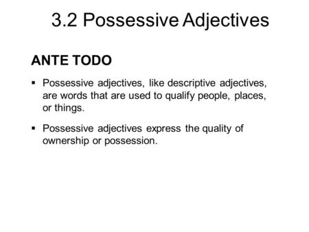 3.2 Possessive Adjectives ANTE TODO  Possessive adjectives, like descriptive adjectives, are words that are used to qualify people, places, or things.