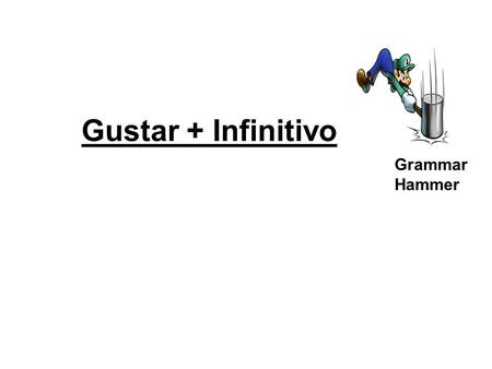 Gustar + Infinitivo Grammar Hammer. Gustar + Infinitive In English, we actively express that we like to do something. In Spanish, we passively express.