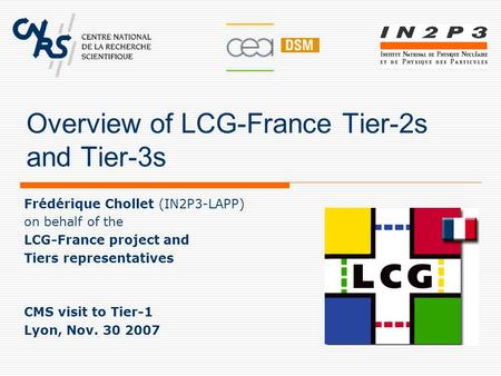 Overview of LCG-France Tier-2s and Tier-3s Frédérique Chollet (IN2P3-LAPP) on behalf of the LCG-France project and Tiers representatives CMS visit to Tier-1.