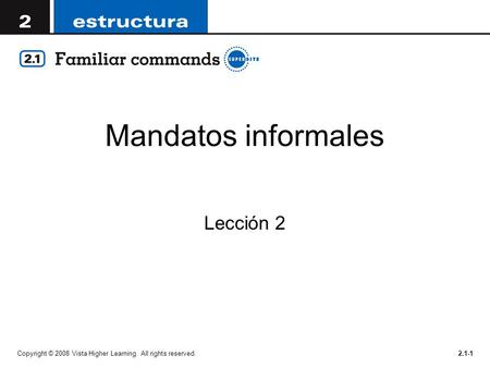 Mandatos informales Lección 2 Copyright © 2008 Vista Higher Learning. All rights reserved.2.1-1.