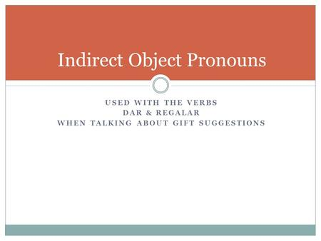 USED WITH THE VERBS DAR & REGALAR WHEN TALKING ABOUT GIFT SUGGESTIONS Indirect Object Pronouns.
