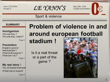 1 LE YANN'S May 26th, 2005 English presentation Sport & violence Problem of violence in and around european football stadium ! Yann COCATRIX Groupe D SUMMARY.