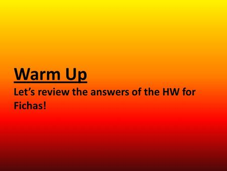 Warm Up Let's review the answers of the HW for Fichas!