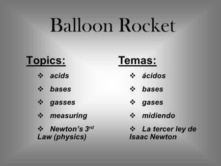 Topics:  acids  bases  gasses  measuring  Newton's 3 rd Law (physics) Balloon Rocket Temas:  ácidos  bases  gases  midiendo  La tercer ley de.