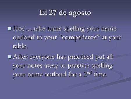"El 27 de agosto Hoy….take turns spelling your name outloud to your ""compañeros"" at your table. Hoy….take turns spelling your name outloud to your ""compañeros"""