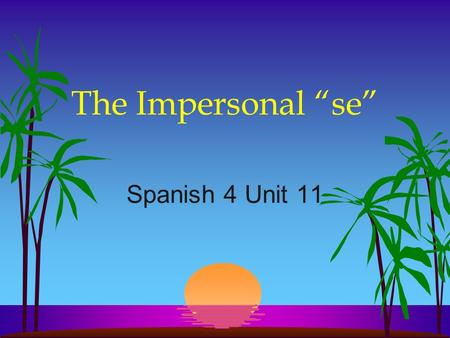 "The Impersonal ""se"" Spanish 4 Unit 11 The Impersonal ""se"" l In English we often use they, you, one, or people in an impersonal or indefinite sense meaning."