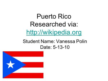 Puerto Rico Researched via:   Student Name: Vanessa Polin Date: 5-13-10.