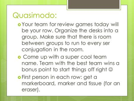 Quasimodo:  Your team for review games today will be your row. Organize the desks into a group. Make sure that there is room between groups to run to.