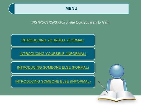 INTRODUCING YOURSELF (FORMAL) INTRODUCING SOMEONE ELSE (FORMAL) MENU INSTRUCTIONS: click on the topic you want to learn INTRODUCING YOURSELF (INFORMAL)
