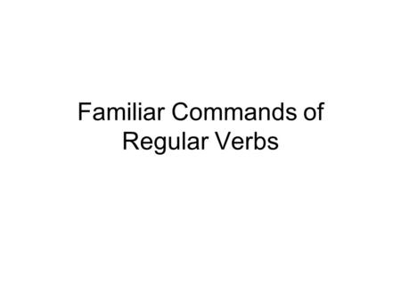 "Familiar Commands of Regular Verbs. Forming affirmative familiar (tú) commands of regular verbs is very simple. Just take the ""él/ella/Ud."" form of the."