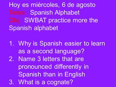 Hoy es miércoles, 6 de agosto Tema: Spanish Alphabet Obj: SWBAT practice more the Spanish alphabet 1.Why is Spanish easier to learn as a second language?