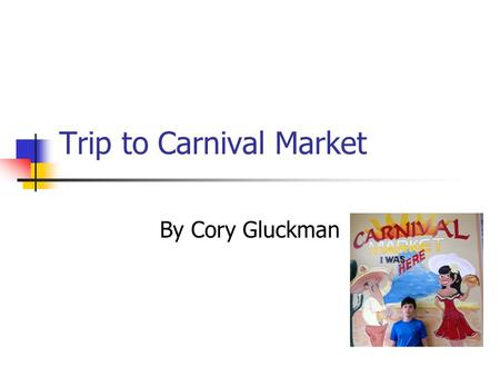 Trip to Carnival Market By Cory Gluckman. What I Did I went to the carnival market. I ate food at their restaurant and I also found some interesting grocery.