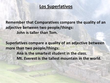 Los Superlativos Remember that Comparatives compare the quality of an adjective between two people/things: John is taller than Tom. Superlatives compare.