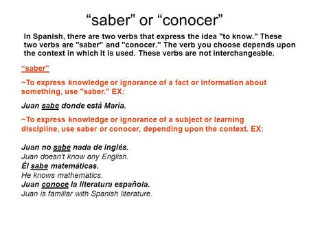 """saber"" or ""conocer"" In Spanish, there are two verbs that express the idea to know. These two verbs are saber and conocer. The verb you choose depends."