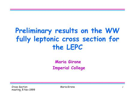 Cross Section meeting, 5 Nov 1999 Maria Girone1 Preliminary results on the WW fully leptonic cross section for the LEPC Maria Girone Imperial College.