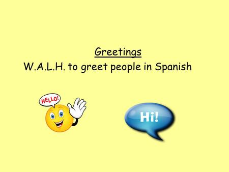 Greetings W.A.L.H. to greet people in Spanish. Talk partners Which languages do you know about or have you heard being spoken? Do you know anyone who.