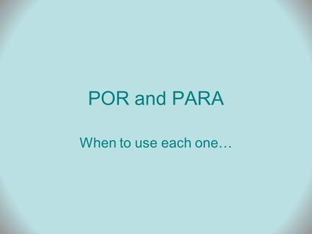 POR and PARA When to use each one…. POR By, by means of For = duration For = in exchange for, price Cause, reason, motive Through, along.