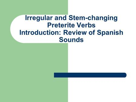 Irregular and Stem-changing Preterite Verbs Introduction: Review of Spanish Sounds.