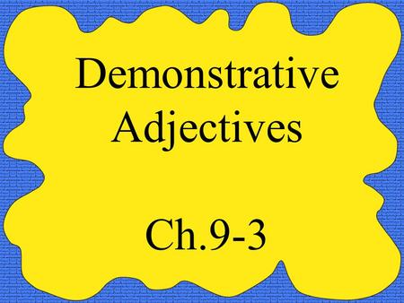 Demonstrative Adjectives Ch.9-3. Demonstrative adjectives are used to demonstrate which person, place or thing that you are referring to. There are three.