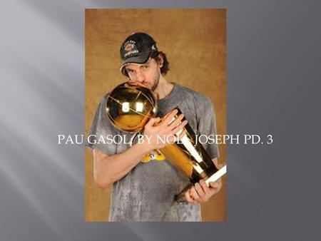 PAU GASOL: BY NOLL JOSEPH PD. 3.  Pau Gasol was born on July 6, 1980.  His homeland is Barcelona.  His parents are Marisa Saez and Agusti Gasol. 