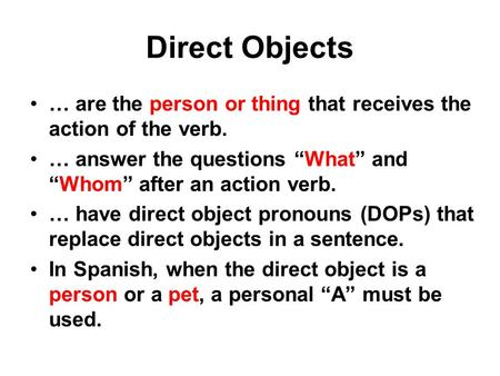 "Direct Objects … are the person or thing that receives the action of the verb. … answer the questions ""What"" and ""Whom"" after an action verb. … have direct."