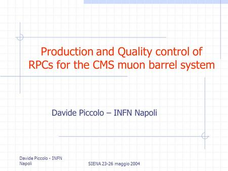 Davide Piccolo - INFN NapoliSIENA 23-26 maggio 2004 Production and Quality control of RPCs for the CMS muon barrel system Davide Piccolo – INFN Napoli.