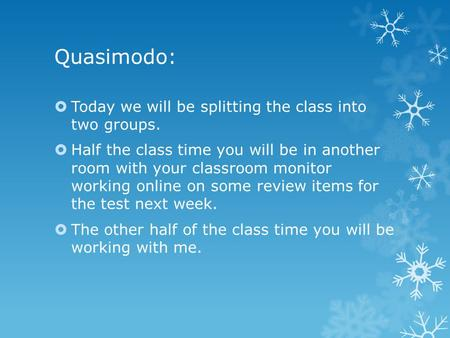 Quasimodo:  Today we will be splitting the class into two groups.  Half the class time you will be in another room with your classroom monitor working.