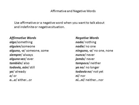 Affirmative and Negative Words Use affirmative or a negative word when you want to talk about and indefinite or negative situation. Affirmative Words algo/something.