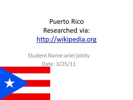 Puerto Rico Researched via:   Student Name:ariel jobity Date: 3/25/11.