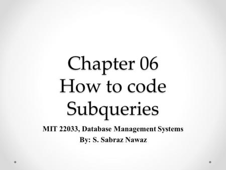 Chapter 06 How to code Subqueries MIT 22033, Database Management Systems By: S. Sabraz Nawaz.