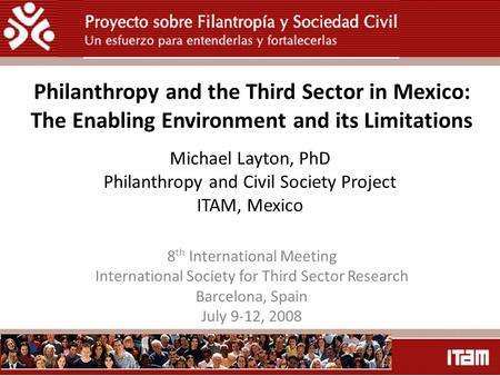 Michael Layton, PhD Philanthropy and Civil Society Project ITAM, Mexico 8 th International Meeting International Society for Third Sector Research Barcelona,