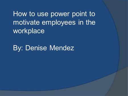 How to use power point to motivate employees in the workplace By: Denise Mendez.