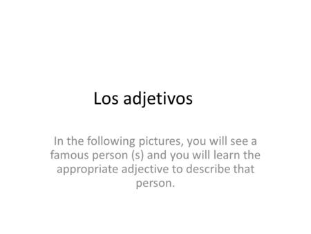 Los adjetivos In the following pictures, you will see a famous person (s) and you will learn the appropriate adjective to describe that person.