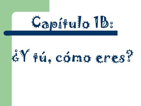 Capítulo 1B: ¿Y tú, cómo eres?. Essential Questions How can I describe myself in Spanish to someone who doesn't know me? How can one tell if a word is.