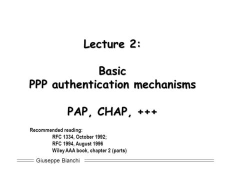 Giuseppe Bianchi Lecture 2: Basic PPP authentication mechanisms PAP, CHAP, +++ Recommended reading: RFC 1334, October 1992; RFC 1994, August 1996 Wiley.