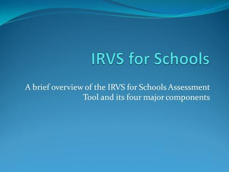 A brief overview of the IRVS for Schools Assessment Tool and its four major components.