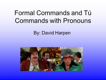Formal Commands and Tú Commands with Pronouns By: David Harpen.