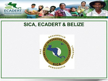 SICA, ECADERT & BELIZE. The Central American Integration System (SICA) is the institutional framework of Regional Integration in Central America, created.