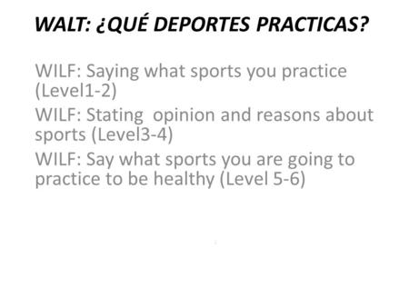 WALT: ¿QUÉ DEPORTES PRACTICAS? WILF: Saying what sports you practice (Level1-2) WILF: Stating opinion and reasons about sports (Level3-4) WILF: Say what.