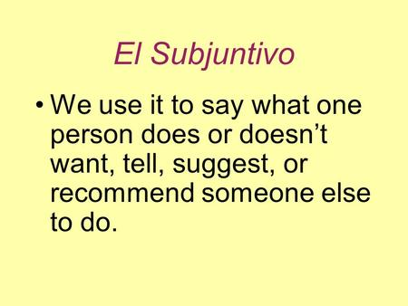 El Subjuntivo We use it to say what one person does or doesn't want, tell, suggest, or recommend someone else to do.