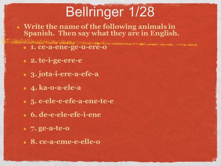 Bellringer 1/28 Write the name of the following animals in Spanish. Then say what they are in English. 1. ce-a-ene-ge-u-ere-o 2. te-i-ge-ere-e 3. jota-i-ere-a-efe-a.