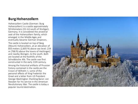 Burg Hohenzollern Hohenzollern Castle (German: Burg Hohenzollern) is a castle approximately 50 kilometers (31 mi) south of Stuttgart, Germany. It is considered.