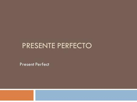 "PRESENTE PERFECTO Present Perfect  this tense indicates that an action was completed (finished or ""perfected"") at some point in the past or that the."