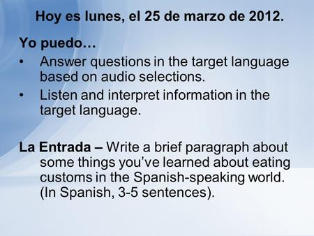 Hoy es lunes, el 25 de marzo de 2012. Yo puedo… Answer questions in the target language based on audio selections. Listen and interpret information in.