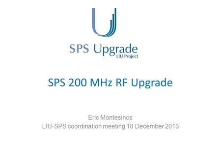 SPS 200 MHz RF Upgrade Eric Montesinos LIU-SPS coordination meeting 18 December 2013.